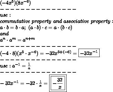 (-4x^5)(8x^{-6})\\---------------\\use:\\commutative\ property\ and\ associative\ property:\\a\cdot b=b\cdot a;\ (a\cdot b)\cdot c=a\cdot(b\cdot c)\\and\\a^n\cdot a^m=a^{n+m}\\---------------\\(-4\cdot8)(x^5\cdot x^{-6})=-32x^{5+(-6)}=\boxed{-32x^{-1}}\\---------------\\use:a^{-1}=\frac{1}{a}\\---------------\\-32x^{-1}=-32\cdot\frac{1}{x}=\boxed{\boxed{-\frac{32}{x}}}
