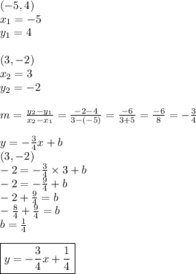 (-5,4) \\x_1=-5 \\ y_1=4 \\ \\(3,-2) \\x_2=3 \\ y_2=-2 \\ \\m=\frac{y_2-y_1}{x_2-x_1}=\frac{-2-4}{3-(-5)}=\frac{-6}{3+5}=\frac{-6}{8}=-\frac{3}{4} \\ \\y=-\frac{3}{4}x+b \\(3,-2) \\-2=-\frac{3}{4} \times 3+b \\-2=-\frac{9}{4}+b \\-2+\frac{9}{4}=b \\-\frac{8}{4}+\frac{9}{4}=b \\b=\frac{1}{4} \\ \\\boxed{y=-\frac{3}{4}x+\frac{1}{4}}
