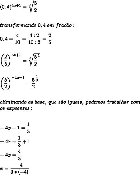 (0,4)^{4x+1}= \sqrt[3]{ \dfrac{5}{2} }\\\\\\transformando~0,4~em~frac\~ao:\\\\0,4= \dfrac{4}{10}= \dfrac{4:2}{10:2}= \dfrac{2}{5}\\\\\\\left( \dfrac{2}{5}\right)^{4x+1}= \sqrt[3]{ \dfrac{5}{2}^{1}  }\\\\\\ \left( \dfrac{5}{2}\right)^{-4x-1}= \dfrac{5}{2}^{ \tfrac{1}{3} }\\\\\\eliminando~as~base,~que~s\~ao~iguais,~podemos~trabalhar~com\\os~expoentes:\\\\\\-4x-1= \dfrac{1}{3}\\\\-4x= \dfrac{1}{3}+1\\\\-4x= \dfrac{4}{3}\\\\x=\dfrac{~~4}{3*(-4)}\\\\