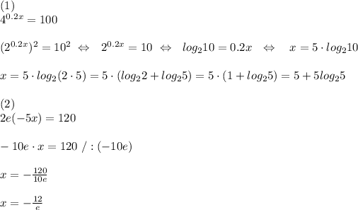 (1)\\ 4^{0.2x} = 100\\\\(2^{0.2x})^2=10^2 \  \Leftrightarrow\ \ 2^{0.2x}=10\  \Leftrightarrow\ \ log_210=0.2x\ \ \Leftrightarrow\ \ \ x=5\cdot log_2 10\\\\x=5\cdot log_2(2\cdot5)=5\cdot (log_22+log_25)=5\cdot(1+log_25)=5+5log_25\\\\ (2)\\ 2e(-5x) = 120\\\\-10e\cdot x=120\ /:(-10e)\\\\x=- \frac{120}{10e}\\\\x=- \frac{12}{e}  \\\\