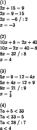 (1)\\2x +15=9\\2x=9-15\\2x=-6\ /:2\\x=-3\\\\(2)\\10x+8=2x+40\\10x-2x=40-8\\8x=32\ /:8\\x=4\\\\(3)\\5x -9=12-4x\\5x+4x=12+9\\9x=21\ /:9\\x= \frac{7}{3}\\ \\(4)\\7a+5  <33\\7a<33-5\\7a<28\ /:7\\a<4