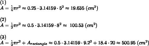 (1)\\A= \frac{1}{4}  \pi r^2\approx 0.25\cdot 3.14159 \cdot5^2\approx19.635\ (cm^2)\\\\ (2) \\A=\frac{1}{2}  \pi r^2\approx 0.5\cdot 3.14159 \cdot8^2\approx\ 100.53\ (cm^2)\\\\ (3)\\A=\frac{1}{2}  \pi r^2+A_{rectangle}\approx0.5\cdot 3.14159 \cdot9.2^2+18.4\cdot20\approx500.95\ (cm^2)