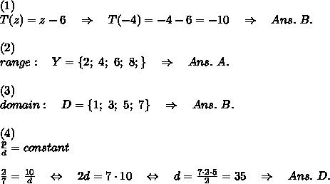 (1)\\T(z)=z-6\ \ \ \Rightarrow\ \ \ T(-4)=-4-6=-10\ \ \ \Rightarrow\ \ \Ans.\ B.\\\\(2)\\range:\ \ \ Y=\{2;\ 4;\ 6;\ 8;\}\ \ \ \Rightarrow\ \ \ Ans.\ A.\\\\(3)\\domain:\ \ \ D=\{1;\ 3;\ 5;\ 7\}\ \ \ \Rightarrow\ \ \ Ans.\ B.\\\\(4)\\ \frac{p}{d} =constant\\\\\frac{2}{7} =\frac{10}{d} \ \ \ \Leftrightarrow\ \ \ 2d=7\cdot10\ \ \ \Leftrightarrow\ \ \ d= \frac{7\cdot2\cdot5}{2} =35\ \ \ \Rightarrow\ \ \Ans.\ D.