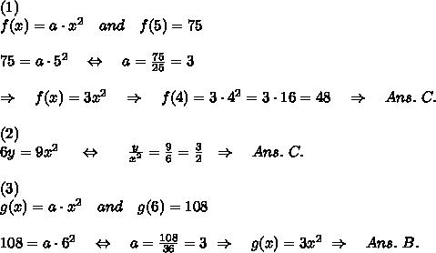 (1)\\f(x)=a\cdot x^2\ \ \ and\ \ \ f(5)=75\\\\75=a\cdot 5^2\ \ \ \Leftrightarrow\ \ \ a= \frac{75}{25}=3\\\\ \ \ \Rightarrow\ \ \ f(x)=3x^2\ \ \ \Rightarrow\ \ \ f(4)=3\cdot4^2=3\cdot16=48\ \ \ \Rightarrow\ \ \ Ans.\ C.\\\\(2)\\6y=9x^2 \ \ \ \ \Leftrightarrow\ \ \ \ \ \frac{y}{x^2}= \frac{9}{6}= \frac{3}{2} \ \ \Rightarrow\ \ \ Ans.\ C.   \\\\(3)\\g(x)=a\cdot x^2\ \ \ and\ \ \ g(6)=108\\\\108=a\cdot 6^2\ \ \ \Leftrightarrow\ \ \ a= \frac{108}{36} =3\ \Rightarrow\ \  \ g(x)=3x^2\ \Rightarrow\ \  \ Ans.\ B.