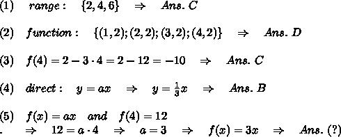 (1)\ \ \ \ range:\ \ \ \{2, 4, 6\}\ \ \ \Rightarrow\ \ \ Ans.\ C\\\\(2)\ \ \ function:\ \ \ \{(1, 2); (2, 2); (3, 2); (4, 2)\}\ \ \ \Rightarrow\ \ \ Ans.\ D\\\\(3)\ \ \ f(4)=2-3\cdot4=2-12=-10\ \ \ \Rightarrow\ \ \ Ans.\ C\\\\(4)\ \ \ direct:\ \ \ y=ax\ \ \ \Rightarrow\ \ \ y= \frac{1}{3} x\ \ \ \Rightarrow\ \ \ Ans.\ B\\\\(5)\ \ \ f(x)=ax\ \ \ and\ \ \ f(4)=12\\.\ \ \ \ \ \Rightarrow\ \ \ 12=a\cdot4\ \ \ \Rightarrow\ \ \ a=3\ \ \ \Rightarrow\ \ \ f(x)=3x\ \ \ \Rightarrow\ \ \ Ans.\ (?)\\\\