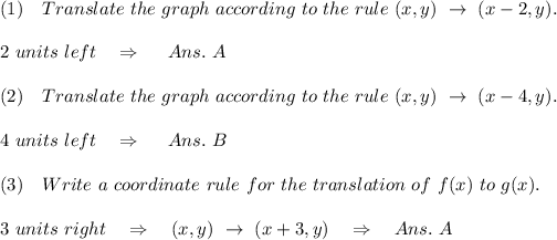 (1)\ \ \ Translate\ the\ graph\ according\ to\ the\ rule\ (x, y)\ \rightarrow\ (x-2, y).\\\\2\ units\ left\ \ \ \Rightarrow\ \ \ \ Ans.\ A\\\\(2)\ \ \ Translate\ the\ graph\ according\ to\ the\ rule\ (x, y)\ \rightarrow\ (x-4, y ).\\\\4\ units\ left\ \ \ \Rightarrow\ \ \ \ Ans.\ B\\\\(3)\ \ \ Write\ a\ coordinate\ rule\ for\ the\ translation\ of\ f(x)\ to\ g(x).\\\\ 3\ units\ right\ \ \ \Rightarrow\ \ \ (x, y)\ \rightarrow\  (x + 3, y)\ \ \ \Rightarrow\ \ \ Ans.\ A