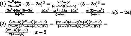 (1)\ \frac{2a^{2}+5a}{25-4a^{2}}\cdot (5-2a)^{2} = \frac{2a^{2}+5a}{(5-2a)(5+2a)}\cdot (5-2a)^{2} =\\ = \frac{(2a^2+5a)(5-2a)}{5+2a} = \frac{10a^{2} - 4a^{3}+25a-10a^{2}}{5+2a} = \frac{a(25-4a^{2})}{5+2a} = a(5-2a)\\ \\ (2)\ \frac{(2x-5)(x^{2}-4)(x-2,5)}{(x-2)(x^{2}-5x+6,25)(2)} = \frac{(2x-5)(x-2)(x+2)(x-2,5)}{(x-2)(x-2,5)(x-2,5)(2)} =\\ =\frac{(2x-5)(x+2)}{2(x-2,5)} = x+2