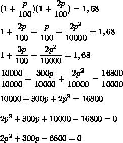 (1+\dfrac{p}{100})(1+\dfrac{2p}{100})=1,68\\\\1+\dfrac{2p}{100}+\dfrac{p}{100}+\dfrac{2p^2}{10000}=1,68\\\\1+\dfrac{3p}{100}+\dfrac{2p^2}{10000}=1,68\\\\\dfrac{10000}{10000}+\dfrac{300p}{10000}+\dfrac{2p^2}{10000}=\dfrac{16800}{10000}\\\\10000+300p+2p^2=16800\\\\2p^2+300p+10000-16800=0\\\\2p^2+300p-6800=0