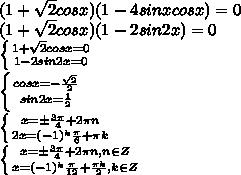 (1+ \sqrt{2} cos x)(1-4sinxcosx)=0\\\(1+ \sqrt{2} cos x)(1-2sin2x)=0\\\ \left \{ {{1+ \sqrt{2} cos x=0} \atop {1-2sin2x=0}} \right. \\\ \left \{ {{cos x=- \frac{ \sqrt{2}}{2} } \atop {sin2x= \frac{1}{2} }} \right. \\\ \left \{ {{x=\pm \frac{ 3\pi}{4}+2\pi n } \atop {2x=(-1)^k \frac{\pi}{6}+\pi k }} \right. \\\ \left \{ {{x=\pm \frac{ 3\pi}{4}+2\pi n , n\in Z} \atop {x=(-1)^k \frac{\pi}{12}+ \frac{\pi k }{2}, k\in Z }} \right.