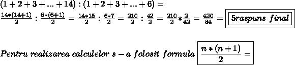 (1+2+3+...+14):(1+2+3+...+6)= \\  \frac{14*(14+1)}{2}: \frac{6*(6+1)}{2}= \frac{14*15}{2}: \frac{6*7}{2}= \frac{210}{2}: \frac{42}{2}= \frac{210}{2}* \frac{2}{42}= \frac{420}{84} = \boxed{\boxed{5 raspuns \ final} }  \\   \\ \\ Pentru \ realizarea \ calculelor \ s-a \ folosit \ formula \    \boxed{\frac{n*(n+1)}{2}=     }