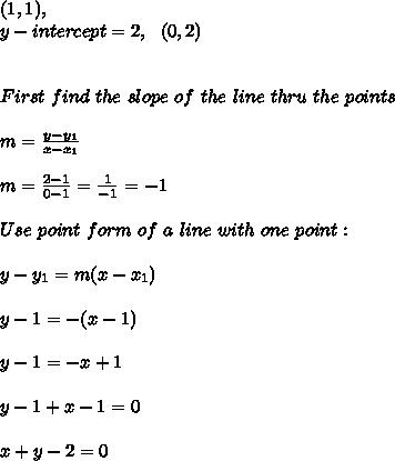 (1, 1) , \\   y-intercept   =2  , \ \ (0,2)  \\ \\ \\ First \  find \ the \  slope \ of \ the \ line \ thru \  the \  points \: \\ \\ m= \frac{y-y_{1}}{x-x_{1} }  \\ \\m=\frac{ 2-1}{0-1} =  \frac{1}{-1} =-1\\ \\   Use  \  point \  form  \ of  \ a \  line\  with \ one \ point: \\ \\y-y _{1}=m(x-x _{1}) \\\\y-1=-(x-1) \\\\y - 1 =- x+1 \\ \\ y - 1+ x-1 =0\\ \\ x+y-2=0