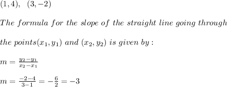 (1,4),\ \ (3,-2)\\\\ The \ formula \ for \ the \ slope \ of \ the \ straight \ line \ going \ through \\\\ the \ points (x _{1}, y _{1})\ and \ (x _{2}, y _{2}) \ is \ given \ by: \\ \\m= \frac{y_{2}-y_{1}}{x_{2}-x_{1} } \\ \\m= \frac{ -2-4}{3-1 }=-\frac{6}{2}=-3
