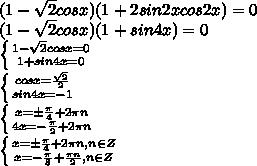 (1- \sqrt{2} cos x)(1+2sin2xcos2x)=0\\\(1- \sqrt{2} cos x)(1+sin4x)=0\\\ \left \{ {{1- \sqrt{2} cos x=0} \atop {1+sin4x=0}} \right. \\\ \left \{ {{cos x= \frac{ \sqrt{2} }{2} } \atop {sin4x=-1}} \right. \\\ \left \{ {{x=\pm \frac{ \pi}{4}+2\pi n } \atop {4x=- \frac{\pi}{2}+2\pi n }} \right. \\\ \left \{ {{x=\pm \frac{ \pi}{4}+2\pi n , n\in Z } \atop {x=- \frac{\pi}{8}+ \frac{\pi n}{2}, n\in Z }} \right.