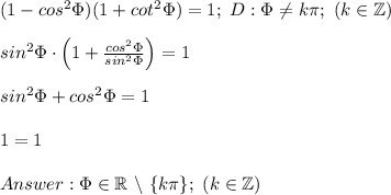 (1-cos^2\Phi)(1+cot^2\Phi)=1;\ D:\Phi\neq k\pi;\ (k\in\mathbb{Z})\\\\sin^2\Phi\cdot\left(1+\frac{cos^2\Phi}{sin^2\Phi}\right)=1\\\\sin^2\Phi+cos^2\Phi=1\\\\1=1\\\\Answer:\Phi\in\mathbb{R}\ \backslash\ \{k\pi\};\ (k\in\mathbb{Z})