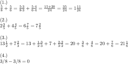 (1.)\\  \frac{5}{8} + \frac{5}{6}  = \frac{5\cdot3}{8\cdot3} + \frac{5\cdot4}{6\cdot4}= \frac{15+20}{24}= \frac{35}{24} =1 \frac{11}{24}   \\\\ (2.)\\ 2 \frac{3}{5}  + 4 \frac{4}{5}  =6 \frac{7}{5}=7 \frac{2}{5}  \\\\( 3.)\\ 13  \frac{1}{2}  + 7  \frac{2}{3}  =13+ \frac{1\cdot3}{2\cdot3}+7 +\frac{2\cdot2}{3\cdot2}=20+ \frac{3}{6}+ \frac{4}{6}=20+ \frac{7}{6}  =21 \frac{1}{6}  \\\\( 4.)\\ 3/8 - 3/8 =0