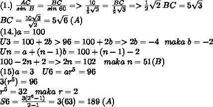 (1.)~ \frac{AC}{sin~B}= \frac{BC}{sin~60}=>\frac{10}{ \frac{1}{2} \sqrt{2}}=\frac{BC}{ \frac{1}{2}\sqrt{3} }    => \frac{1}{2} \sqrt{2} ~BC =5 \sqrt{3} \\ BC=  \frac{10 \sqrt{3}}{\sqrt{2}}=5 \sqrt{6} ~(A) \\ (14.)a=100 \\ U3=100+2b>96=100+2b=>2b=-4~~maka~b=-2 \\ Un=a+(n-1)b =100+(n-1)-2 \\ 100-2n+2 =>2n=102~~~maka~n=51(B) \\ (15)a=3~~~U6=ar^5=96 \\ 3(r^5)=96 \\ r^5=32~~~maka~r=2 \\ S6= \frac{3(2^6-1)}{2-1} =3(63)=189~(A)
