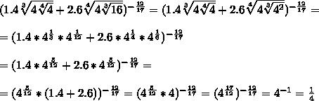 (1.4\sqrt[3]{4\sqrt[4]{4}}+2.6\sqrt[4]{4\sqrt[3]{16}})^{-\frac{12}{17}} = (1.4\sqrt[3]{4\sqrt[4]{4}}+2.6\sqrt[4]{4\sqrt[3]{4^2}})^{-\frac{12}{17}} =\\ \\ =(1.4*4^{\frac{1}{3}}*4^{\frac{1}{12}}+2.6*4^{\frac{1}{4}}*4^{\frac{1}{6}})^{-\frac{12}{17}} \\ \\ =(1.4*4^{\frac{5}{12}}+2.6*4^{\frac{5}{12}})^{-\frac{12}{17}} =\\ \\ =(4^{\frac{5}{12}}*(1.4+2.6))^{-\frac{12}{17}} =(4^{\frac{5}{12}}*4)^{-\frac{12}{17}} =(4^{\frac{17}{12}})^{-\frac{12}{17}}=4^{-1}=\frac{1}{4}