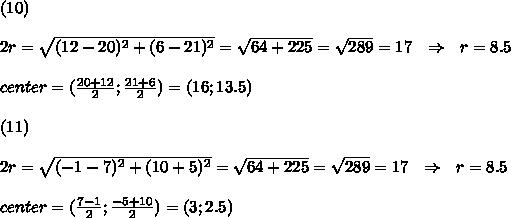 (10)\\\\2r= \sqrt{(12-20)^2+(6-21)^2} = \sqrt{64+225} = \sqrt{289} =17\ \ \Rightarrow\ \ r=8.5\\\\center=( \frac{20+12}{2} ; \frac{21+6}{2})=(16;13.5)\\\\(11)\\\\ 2r= \sqrt{(-1-7)^2+(10+5)^2} = \sqrt{64+225} = \sqrt{289} =17\ \ \Rightarrow\ \ r=8.5\\\\center=( \frac{7-1}{2} ; \frac{-5+10}{2})=(3;2.5)