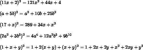 (11x + 2)^2 = 121x^2 + 44x + 4\\\\(a + 5b)^2 = a^2 + 10b + 25b^2\\\\(17 + x)^2 = 289 + 34x + x^2\\\\(2a^2 + 3b^5)^2 = 4a^4 + 12a^2b^5 + 9b^{10}\\\\(1 + x + y)^2 = 1 + 2(x + y) + (x + y)^2 = 1 + 2x + 2y + x^2 + 2xy + y^2