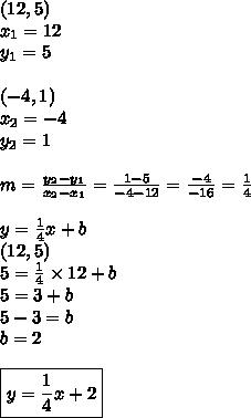 (12,5) \\ x_1=12 \\ y_1=5 \\ \\ (-4,1) \\ x_2=-4 \\ y_2=1 \\ \\m=\frac{y_2-y_1}{x_2-x_1}=\frac{1-5}{-4-12}=\frac{-4}{-16}=\frac{1}{4} \\ \\y=\frac{1}{4}x+b \\(12,5) \\5=\frac{1}{4} \times 12+ b\\5=3+b \\5-3=b \\b=2 \\ \\\boxed{y=\frac{1}{4}x+2}