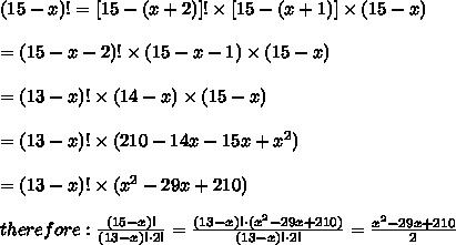 (15-x)!=[15-(x+2)]!\times[15-(x+1)]\times(15-x)\\\\=(15-x-2)!\times(15-x-1)\times(15-x)\\\\=(13-x)!\times(14-x)\times(15-x)\\\\=(13-x)!\times(210-14x-15x+x^2)\\\\=(13-x)!\times(x^2-29x+210)\\\\therefore:\frac{(15-x)!}{(13-x)!\cdot2!}=\frac{(13-x)!\cdot(x^2-29x+210)}{(13-x)!\cdot2!}=\frac{x^2-29x+210}{2}