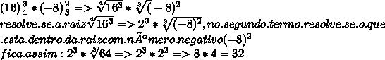 (16) \frac{3}{4} *  (-8)\frac{2}{3} => \sqrt[4]{16^3} *  \sqrt[3](-8)^2}  \\ resolve.se. a .raiz   \sqrt[4]{16^3}  =>  2^{3} *  \sqrt[3]{(-8)^2} , no.segundo. termo. resolve. se. o. que  \\ .esta. dentro. da. raiz com. número. negativo (-8)^2  \\  fica. assim: 2^3 *  \sqrt[3]{64} => 2^3 * 2^2 => 8 * 4 = 32