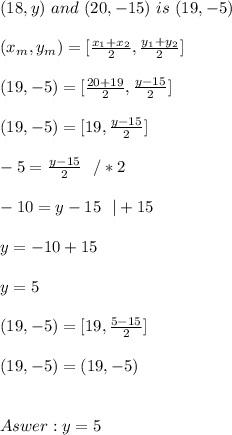 (18, y) \ and  \ (20, -15) \  is  \ (19, -5) \\ \\(x _{m},y _{m}) =[ \frac{x_{1} +x _{2}}{2}   , \frac{y _{1}+y _{2}}{2}] \\ \\ (19,-5)= [\frac{20+19}{2},\frac{y-15}{2}] \\ \\(19,- 5)= [19,\frac{y-15}{2}] \\ \\  -5= \frac{y-15}{2} \ \ / *2\\ \\-10 = y-15\ \ | +15\\ \\y=-10 + 15 \\ \\ y = 5\\ \\(19,- 5)= [19,\frac{5-15}{2}] \\ \\(19,- 5)= ( 19,-5)  \\ \\  \\   Aswer :  y = 5