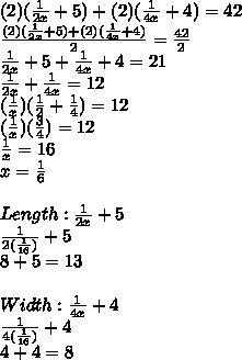 (2)( \frac{1}{2x} +5)+(2)( \frac{1}{4x}+4)=42 \\   \frac{(2)( \frac{1}{2x} +5)+(2)( \frac{1}{4x}+4)}{2} = \frac{42}{2}  \\  \frac{1}{2x}+ 5+ \frac{1}{4x}  +4=21 \\  \frac{1}{2x}+ \frac{1}{4x}  = 12 \\ ( \frac{1}{x} )( \frac{1}{2} + \frac{1}{4} )=12 \\ ( \frac{1}{x} )( \frac{3}{4} )=12 \\  \frac{1}{x} =16 \\ x= \frac{1}{6}  \\  \\ Length: \frac{1}{2x}+5 \\  \frac{1}{2( \frac{1}{16}) }+5 \\ 8+5=13 \\  \\ Width: \frac{1}{4x}+4 \\  \frac{1}{4( \frac{1}{16}) }  +4 \\ 4+4=8