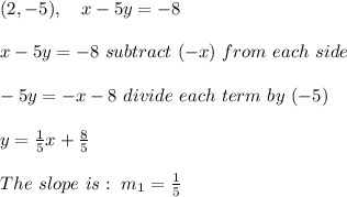 (2, -5) , \ \ \ x - 5y = - 8 \\ \\ x - 5y = - 8 \ subtract \ (-x )\ from \ each \ side \\ \\ -5y = - x -8 \ divide \ each \ term \ by \ (-5) \\ \\ y = \frac{1} {5}x + \frac{ 8}{5}\\ \\ The \ slope \ is : \ m _{1} = \frac{1}{5}