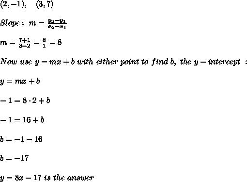 (2,-1), \ \ \  (3,7)\\ \\Slope : \ m= \frac{y_{2}-y_{1}}{x_{2}-x_{1} }  \\ \\m=\frac{ 7+1}{ 3-2} =  \frac{8}{1}=8 \\ \\Now \  use \ y = mx + b \ with  \ either \  point \  to  \ find  \ b,  \ the \  y-intercept \ : \\ \\ y=mx+b \\ \\-1=8\cdot 2+b\\ \\-1=16 +b \\ \\b=-1-16\\ \\b=-17 \\ \\  y=  8x-17 \ is \  the \  answer