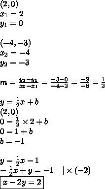 (2,0) \ x_1=2 \ y_1=0 \ \ (-4,-3) \ x_2=-4 \ y_2=-3 \ \ m=\frac{y_2-y_1}{x_2-x_1}=\frac{-3-0}{-4-2}=\frac{-3}{-6}=\frac{1}{2} \ \y=\frac{1}{2}x+b \(2,0) \0=\frac{1}{2} \times 2 + b \0=1+b \b=-1 \ \y=\frac{1}{2}x-1 \-\frac{1}{2}x+y=-1 \ \ \ |\times (-2) \\boxed{x-2y=2}