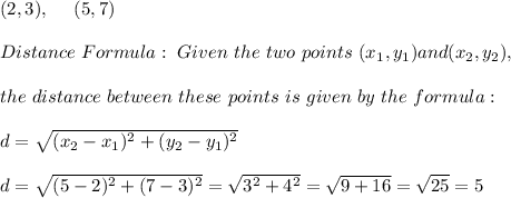 (2,3), \ \ \ \ (5,7)\\\\Distance \ Formula:\ Given \ the \ two \ points \ (x _{1}, y _{1}) and (x _{2}, y _{2}), \\ \\the \ distance \ between \ these \ points \ is \ given \ by \ the \ formula: \\ \\ d= \sqrt{(x_{2}-x_{1})^2 +(y_{2}-y_{1})^2} \\\\d= \sqrt{( 5-2)^2 +( 7-3)^2}=\sqrt{3^2+4^2}=\sqrt{9+16}=\sqrt{25}=5