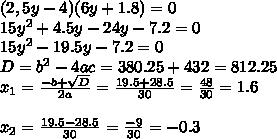 (2,5y-4)(6y+1.8)=0 \\ 15y^2+4.5y-24y-7.2=0 \\ 15y^2-19.5y-7.2=0 \\ D=b^2-4ac=380.25+432=812.25 \\ x_1=\frac{-b+\sqrt{D}}{2a}=\frac{19.5+28.5}{30}=\frac{48}{30}=1.6 \\ \\ x_2=\frac{19.5-28.5}{30}=\frac{-9}{30}=-0.3