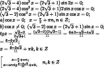 (2\sqrt3-4)\cos^2x-(2\sqrt3+1)\sin2x=0;\\(2\sqrt3-4)\cos^2x=(2\sqrt3+1)2\sin x\cos x=0;\\(\sqrt3-2)\cos^2x=(2\sqrt3+1)\sin x\cos x=0;\\a)\cos x=0; \ \ x=\frac{\pi}{2}+\pi n, n\in Z;\\b)\cos x\neq0;\ (\sqrt3-2)\cos x=(2\sqrt3+1)\sin x=0;\\tgx=\frac{\sqrt3-2}{2\sqrt3+1}=\frac{(\sqrt3-2)(2\sqrt3-1)}{11}=\frac{6+2-\sqrt3-4\sqrt3}{11}=\\=\frac{8-5\sqrt3}{11};\\x=\arctg\frac{8-5\sqrt3}{11}+\pi k, k\in Z\\\\ \left[ {{x=\frac{\pi}{2}+\pi n;} \atop {x=arctg\frac{8-5\sqrt3}{11}+\pi k,}} \right.\ \ n,k\in Z