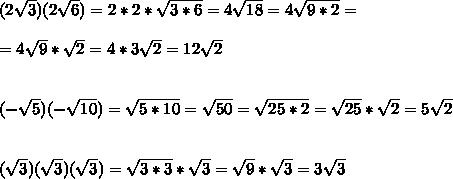 (2 \sqrt{3}) (2 \sqrt{6})=2*2*\sqrt{3*6}=4\sqrt{18}=4\sqrt{9*2}=\\ \\=4\sqrt{9 }*\sqrt{2}=4*3\sqrt{2}=12\sqrt{2}\\ \\\\ (- \sqrt{5})(- \sqrt{10})=\sqrt{5*10}=\sqrt{50}=\sqrt{25*2}=\sqrt{25 }*\sqrt{2}=5\sqrt{2}\\ \\ \\ ( \sqrt{3})( \sqrt{3})(\sqrt{ 3})=\sqrt{3*3}*\sqrt{3}=\sqrt{9}*\sqrt{3}=3\sqrt{3}