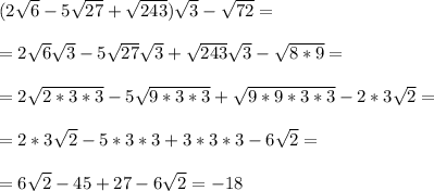 (2 \sqrt{6}-5 \sqrt{27}+ \sqrt{243}) \sqrt{3}- \sqrt{72}=\\\\= 2 \sqrt{6} \sqrt{3} -5 \sqrt{27} \sqrt{3} + \sqrt{243} \sqrt{3}- \sqrt{8*9}=\\\\=2 \sqrt{2*3*3} - 5 \sqrt{9*3*3}+ \sqrt{9*9*3*3}-2*3\sqrt{2}=\\\\=2*3 \sqrt{2}-5*3*3+3*3*3-6\sqrt{2}=\\\\=6 \sqrt{2}-45+27-6\sqrt{2}=-18