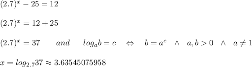 (2.7)^x - 25 = 12\\ \\(2.7)^x=12+25\\ \\(2.7)^x=37\ \ \ \ \ \ and\ \ \ \ \ log_ab=c\ \ \ \Leftrightarrow\ \ \ b=a^c\ \ \wedge\ \ a,b>0\ \ \wedge\ \ a \neq 1\\ \\x=log_{2.7}37\approx 3.63545075958