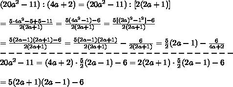 (20a^2-11):(4a+2)=(20a^2-11):[2(2a+1)]\\\\=\frac{5\cdot4a^2-5+5-11}{2(2a+1)}=\frac{5(4a^2-1)-6}{2(2a+1)}=\frac{5[(2a)^2-1^2]-6}{2(2a+1)}\\\\=\frac{5(2a-1)(2a+1)-6}{2(2a+1)}=\frac{5(2a-1)(2a+1)}{2(2a+1)}-\frac{6}{2(2a+1)}=\frac{5}{2}(2a-1)-\frac{6}{4a+2}\\-----------------------------\\20a^2-11=(4a+2)\cdot\frac{5}{2}(2a-1)-6=2(2a+1)\cdot\frac{5}{2}(2a-1)-6\\\\=5(2a+1)(2a-1)-6