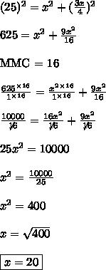 (25)^{2} = x^{2} + (\frac{3x}{4})^{2}\\\\625 = x^{2} + \frac{9x^{2}}{16}\\\\\text{MMC = 16}\\\\\frac{625^{\times 16}}{1^{\times 16}} = \frac{x^{2}^{\times 16}}{1^{\times 16}} + \frac{9x^{2}}{16}\\\\\frac{10000}{\not{16}} = \frac{16x^{2}}{\not{16}}+\frac{9x^{2}}{\not{16}}\\\\25x^{2} = 10000\\\\x^{2} = \frac{10000}{25}\\\\x^{2} = 400\\\\x = \sqrt{400}\\\\\boxed{x = 20}