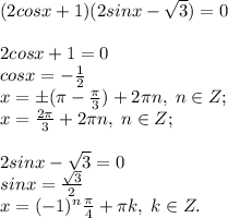 (2cosx+1)(2sinx-\sqrt3)=0 \\\\2cosx+1=0\\cosx=-\frac{1}{2}\\x=\pm(\pi-\frac{\pi}{3})+2\pi n, \; n\in Z;\\x=\frac{2\pi}{3}+2\pi n, \; n\in Z;\\\\2sinx-\sqrt3=0\\sinx=\frac{\sqrt3}{2}\\x=(-1)^n\frac{\pi}{4}+\pi k, \; k\in Z.