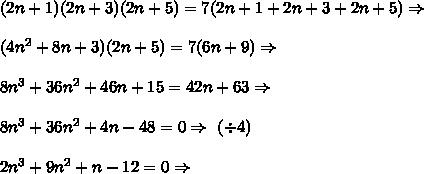 (2n+1)(2n+3)(2n+5)=7(2n+1+2n+3+2n+5) \Rightarrow \\\\ (4n^2+8n+3)(2n+5)=7(6n+9) \Rightarrow \\\\ 8n^3+36n^2+46n+15=42n+63 \Rightarrow \\\\ 8n^3+36n^2+4n-48=0 \Rightarrow \ (\div4)\\\\ 2n^3+9n^2+n-12=0 \Rightarrow \\\\