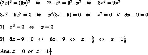 (2x)^3=(3x)^2\ \ \Leftrightarrow\ \ \ 2^3\cdot x^3=3^2\cdot x^2\ \ \Leftrightarrow\ \ \ 8x^3=9x^2\\ \\8x^3-9x^2=0\ \ \Leftrightarrow\ \ \ x^2(8x-9)=0\ \ \Leftrightarrow\ \ \ x^2=0\ \ \vee\ \ 8x-9=0\\ \\1)\ \ \ x^2=0\ \ \Leftrightarrow\ \ \ x=0\\ \\2)\ \ \ 8x-9=0\ \ \Leftrightarrow\ \ \ 8x=9\ \ \Leftrightarrow\ \ \ x= \frac{9}{8} \ \ \Leftrightarrow\ \ \ x=1 \frac{1}{8} \\ \\Ans.\ x=0\ \ or\ \ x=1 \frac{1}{8}