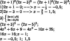 (2x+1)^3(2x-3)^5=(2x+1)^5(2x-3)^3;\\1)2x+1=0;==>x=- \frac{1}{2}=-0,5;\\2) 2x-3=0==> x= \frac{3}{2}=1,5;\\3) \left \{ {{2x+1\neq0} \atop {2x-5\neq0}} \right.\\ (2x+3)^2=(2x-5)^2;\\4x^2+6x+9=4x^2-10x+25;\\16x=16;x=1;\\x=-0,5;\ 1;\ 1,5