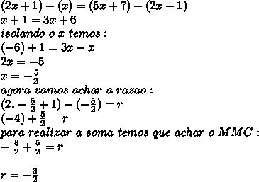 (2x+1)-(x)=(5x+7)-(2x+1)\\x+1=3x+6\\isolando\ o\ x\ temos:\\(-6)+1=3x-x\\2x=-5\\x=-\frac{5}{2}\\agora\ vamos\ achar\ a\ razao:\\(2.-\frac{5}{2}+1)-(-\frac{5}{2})=r\\(-4)+\frac{5}{2}=r\\para\ realizar\ a\ soma\ temos\ que\ achar\ o\ MMC:\\-\frac{8}{2}+\frac{5}{2}=r\\\\r=-\frac{3}{2}