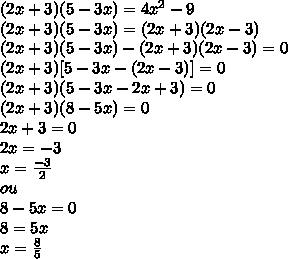 (2x + 3)(5-3x) = 4x^{2}  -9  \\ (2x + 3)(5-3x) = (2x+3)(2x - 3) \\ (2x + 3)(5-3x) - (2x + 3)(2x - 3) = 0 \\ (2x +3) [5-3x - (2x -3)] = 0  \\ (2x + 3)(5-3x - 2x +3) = 0 \\ (2x + 3) (8-5x) = 0 \\ 2x + 3 = 0 \\ 2x = -3 \\ x =  \frac{-3}{2}  \\  ou \\ 8-5x = 0  \\ 8 = 5x  \\ x =  \frac{8}{5}