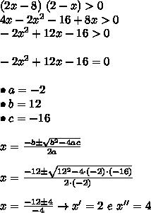 (2x - 8) \ (2 - x) > 0 \\ 4x - 2x^2 - 16 + 8x > 0 \\ -2x^2 + 12x - 16 > 0 \\\\\ -2x^2 + 12x - 16 = 0 \\\\ \bullet a = -2 \\ \bullet b = 12 \\ \bullet c = -16 \\\\ x = \frac{-b \pm \sqrt{b^2 - 4ac}}{2a} \\\\ x = \frac{-12 \pm \sqrt{12^2 - 4 \cdot (-2) \cdot (-16)}}{2 \cdot (-2)} \\\\ x = \frac{-12 \pm 4}{-4} \rightarrow x' = 2 \ e \ x'' = 4