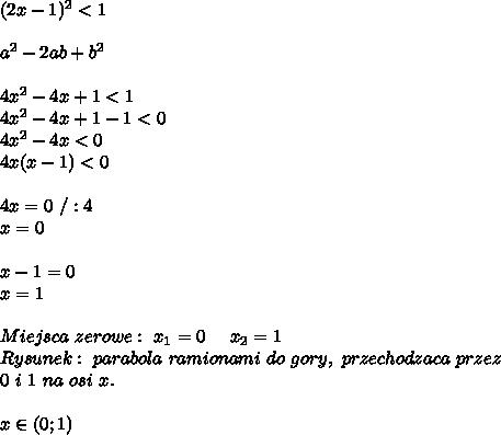 (2x-1)^{2}<1 \\ \\ a^{2}-2ab+b^{2}\\ \\ 4x^{2}-4x+1<1\\ 4x^{2}-4x+1-1<0\\ 4x^{2}-4x<0\\ 4x(x-1)<0\\ \\ 4x=0\ /:4\\ x=0\\ \\ x-1=0\\ x=1\\ \\ Miejsca\ zerowe:\ x_{1}=0\ \ \ \ x_{2}=1\\ Rysunek:\ parabola\ ramionami\ do\ gory,\ przechodzaca\ przez\\ 0\ i\ 1\ na\ osi\ x.\\ \\ x\in(0;1)