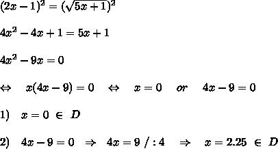 (2x-1)^2= (\sqrt{5x+1})^2\\\\4x^2-4x+1=5x+1\\\\4x^2-9x=0\\\\\ \ \ \Leftrightarrow\ \ \ x(4x-9)=0\ \ \ \Leftrightarrow\ \ \ x=0\ \ \ \ or\ \ \ \ 4x-9=0\\\\1)\ \ \ x=0\ \in\ D \\\\2)\ \ \ 4x-9=0\ \ \Rightarrow\ \ 4x=9\ /:4\ \ \ \Rightarrow\ \ \ x=2.25\ \in\ D