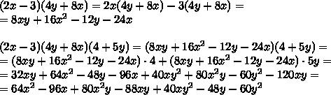 (2x-3)(4y+8x)=2x(4y+8x)-3(4y+8x)=\\=8xy+16x^2-12y-24x \\\\(2x-3)(4y+8x)(4+5y)=(8xy+16x^2-12y-24x )(4+5y)=\\=(8xy+16x^2-12y-24x )\cdot4+(8xy+16x^2-12y-24x )\cdot5y=\\=32xy+64x^2-48y-96x+40xy^2+80x^2y-60y^2-120xy=\\=64x^2-96x+80x^2y-88xy+40xy^2-48y-60y^2