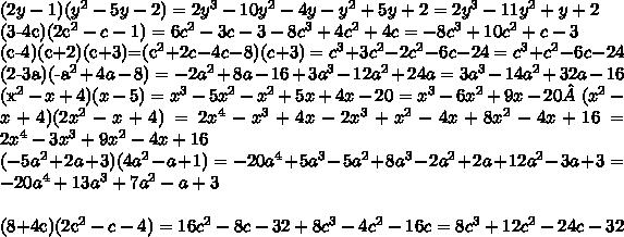 (2y-1)(y^2-5y-2)=2y^3-10y^2-4y-y^2+5y+2=2y^3-11y^2+y+2 (3-4c)(2c^2-c-1)=6c^2-3c-3-8c^3+4c^2+4c=-8c^3+10c^2+c-3 (c-4)(c+2)(c+3)=(c^2+2c-4c-8)(c+3)=c^3+3c^2-2c^2-6c-24=c^3+c^2-6c-24 (2-3a)(-a^2+4a-8)=-2a^2+8a-16+3a^3-12a^2+24a=3a^3-14a^2+32a-16 (x^2-x+4)(x-5)=x^3-5x^2-x^2+5x+4x-20=x^3-6x^2+9x-20 (x^2-x+4)(2x^2-x+4)=2x^4-x^3+4x-2x^3+x^2-4x+8x^2-4x+16=2x^4-3x^3+9x^2-4x+16\\(-5a^2+2a+3)(4a^2-a+1)=-20a^4+5a^3-5a^2+8a^3-2a^2+2a+12a^2-3a+3=-20a^4+13a^3+7a^2-a+3\\(8+4c)(2c^2-c-4)=16c^2-8c-32+8c^3-4c^2-16c=8c^3+12c^2-24c-32